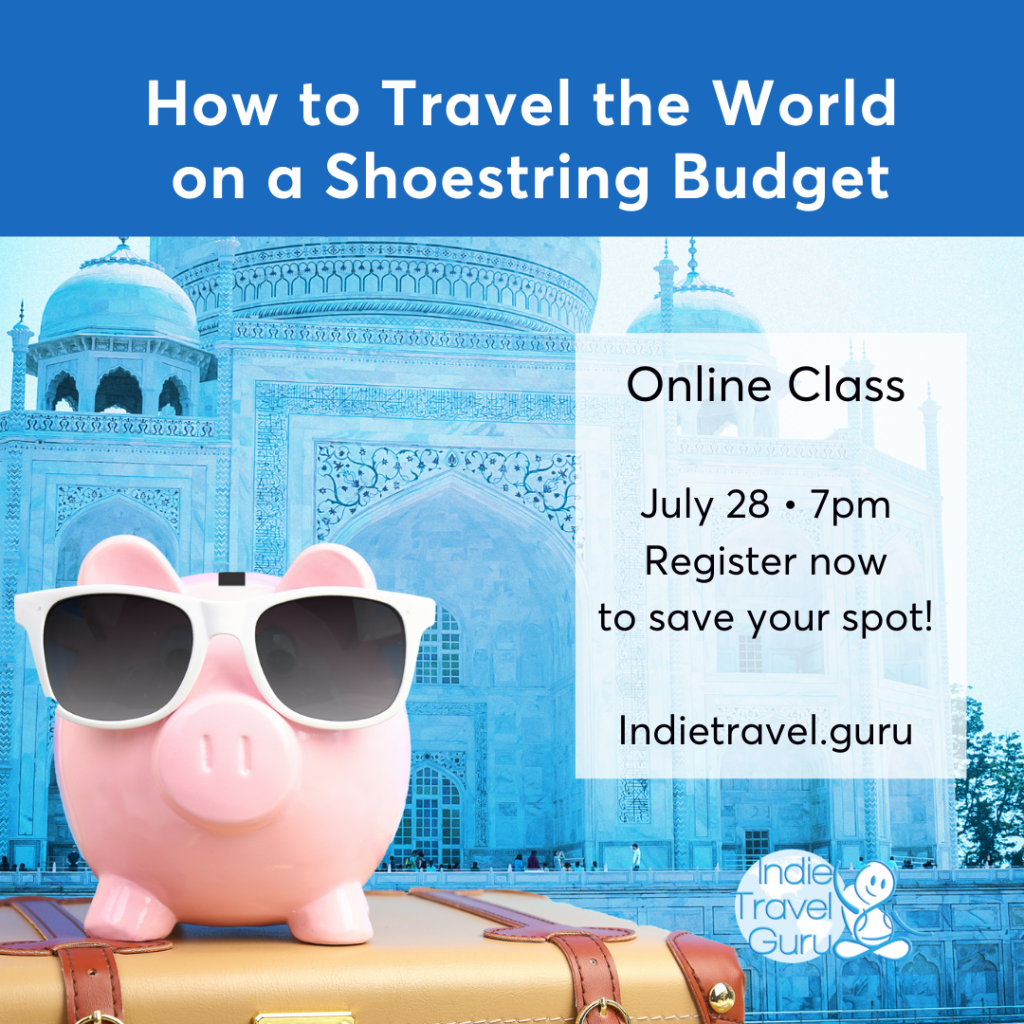 How to Travel the World on a Shoestring Budget • online class * July 28, 7pm central time